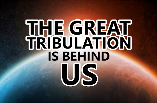 The Great Tribulation is Behind Us